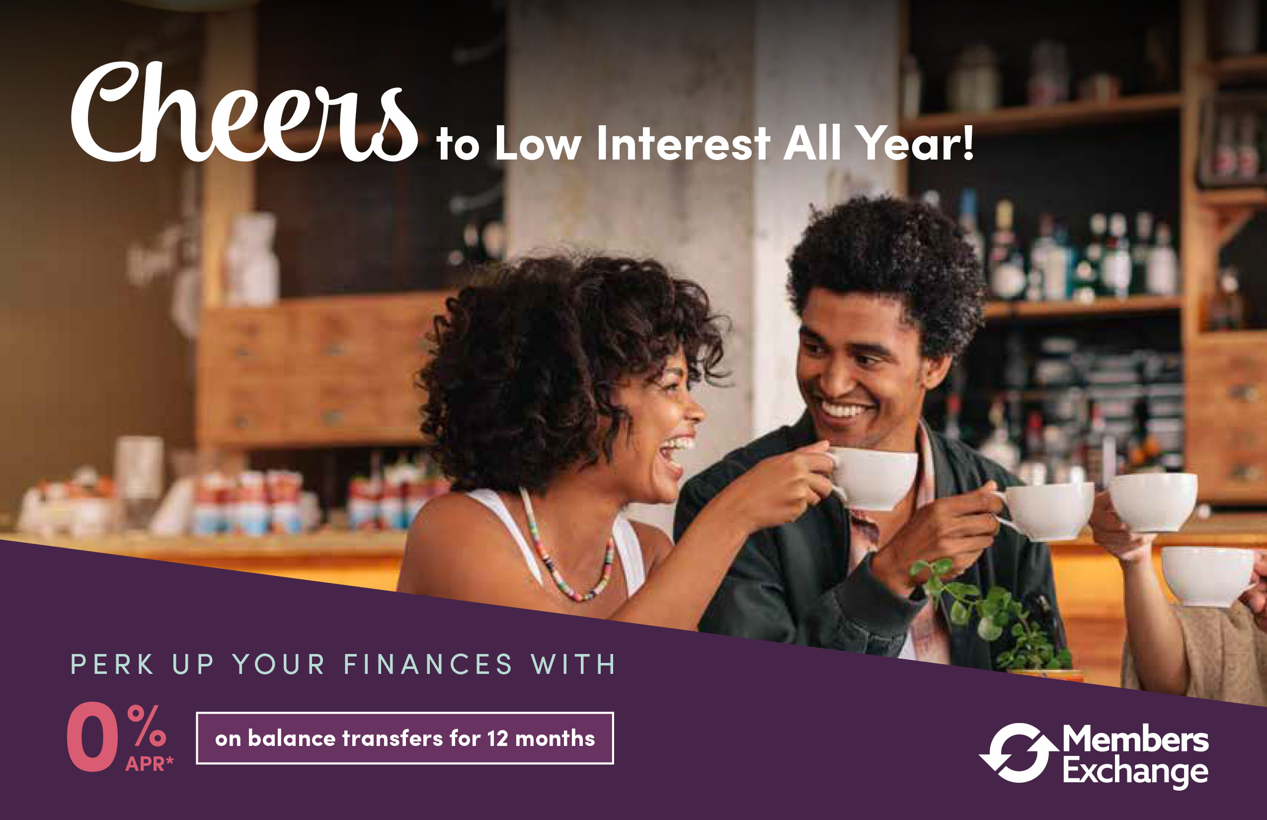 Cheers to Low Interest All Year! Perk up your finances with 0% APR on balance transfers for 12 months.
